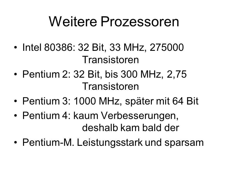 Weitere Prozessoren Intel 80386: 32 Bit, 33 MHz, 275000 Transistoren Pentium 2: 32 Bit, bis 300 MHz, 2,75 Transistoren Pentium 3: 1000 MHz, später mit