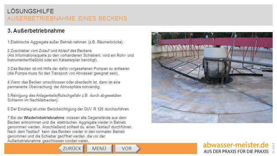 © 2014 3. Außerbetriebnahme 1.Elektrische Aggregate außer Betrieb nehmen (z.B. Räumerbrücke). 2.Zuschieber vom Zulauf und Ablauf des Beckens (Als Info