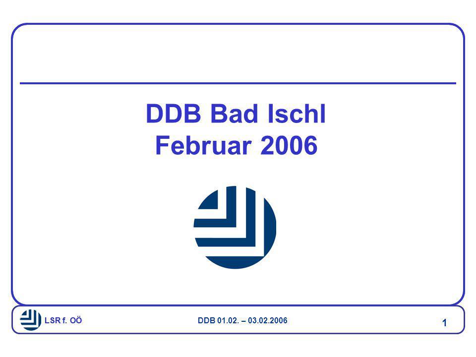 LSR f. OÖ DDB 01.02. – 03.02.2006 1 LSR f. OÖ DDB Bad Ischl Februar 2006
