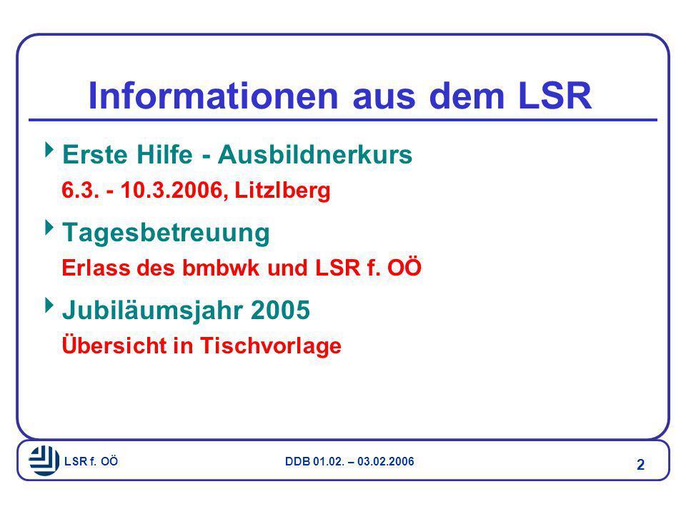 LSR f. OÖ DDB 01.02. – 03.02.2006 2 Informationen aus dem LSR  Erste Hilfe - Ausbildnerkurs 6.3. - 10.3.2006, Litzlberg  Tagesbetreuung Erlass des b