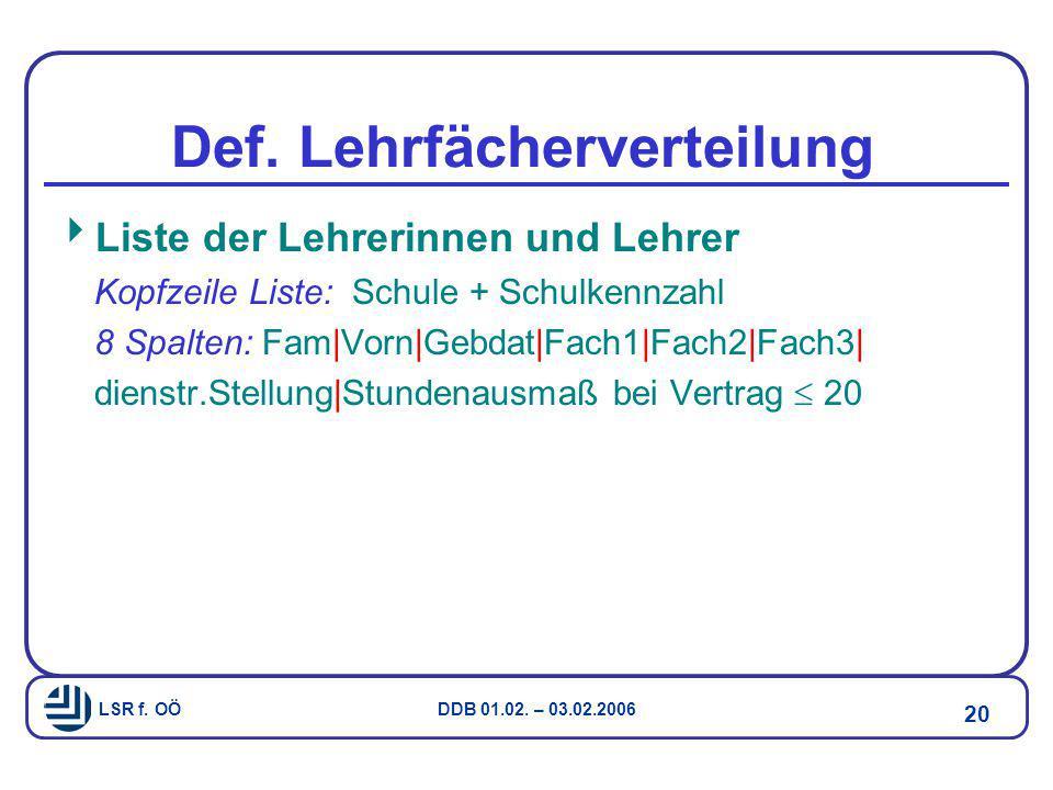 LSR f. OÖ DDB 01.02. – 03.02.2006 20 Def. Lehrfächerverteilung  Liste der Lehrerinnen und Lehrer Kopfzeile Liste: Schule + Schulkennzahl 8 Spalten: F