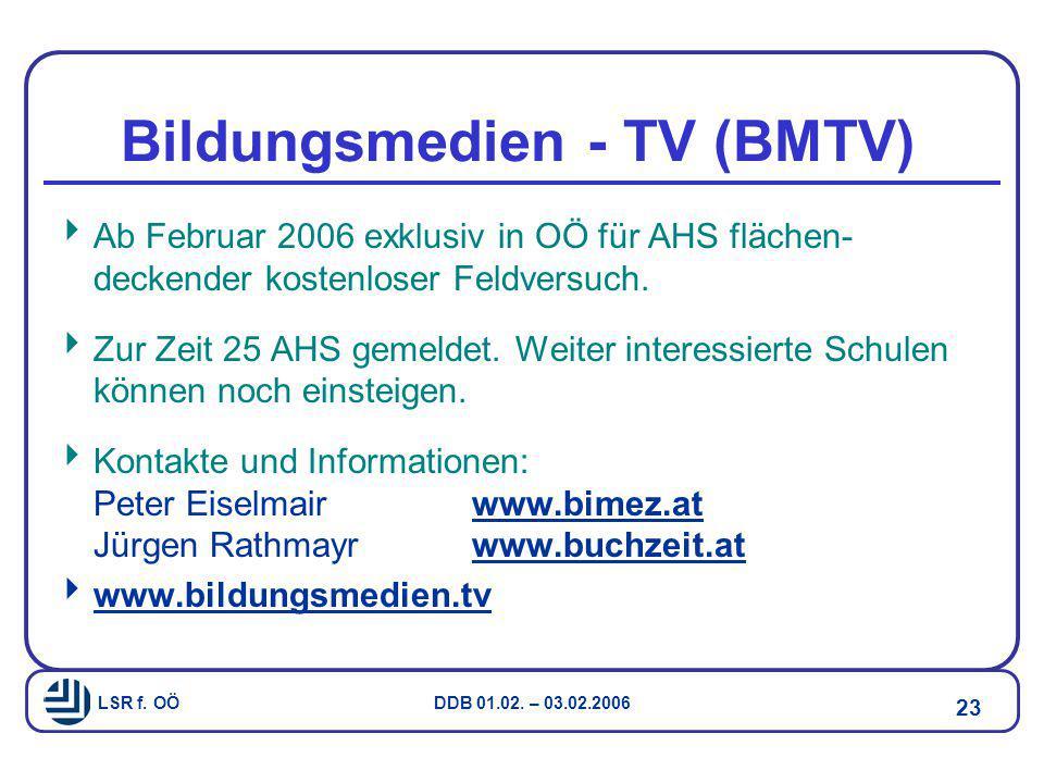LSR f. OÖ DDB 01.02. – 03.02.2006 23 Bildungsmedien - TV (BMTV)  Ab Februar 2006 exklusiv in OÖ für AHS flächen- deckender kostenloser Feldversuch. 