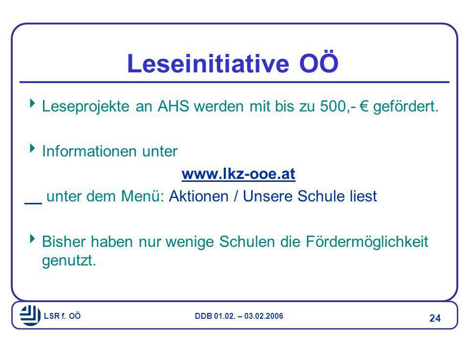 LSR f. OÖ DDB 01.02. – 03.02.2006 24 Leseinitiative OÖ  Leseprojekte an AHS werden mit bis zu 500,- € gefördert.  Informationen unter www.lkz-ooe.at