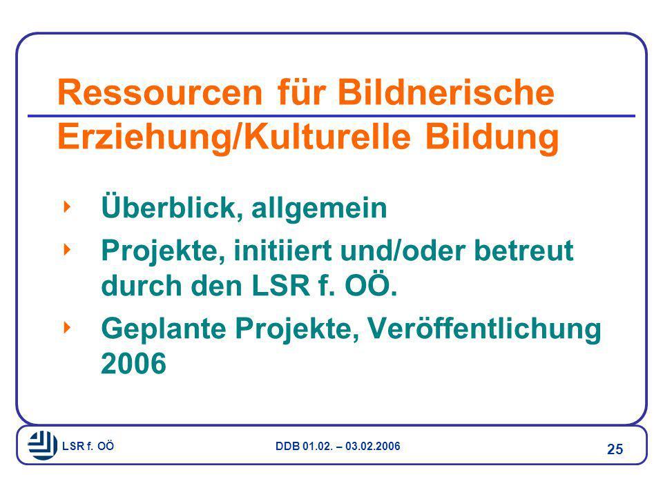 LSR f. OÖ DDB 01.02. – 03.02.2006 25 Ressourcen für Bildnerische Erziehung/Kulturelle Bildung  Überblick, allgemein  Projekte, initiiert und/oder be