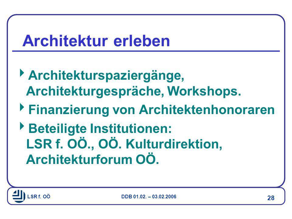 LSR f. OÖ DDB 01.02. – 03.02.2006 28 Architektur erleben  Architekturspaziergänge, Architekturgespräche, Workshops.  Finanzierung von Architektenhon