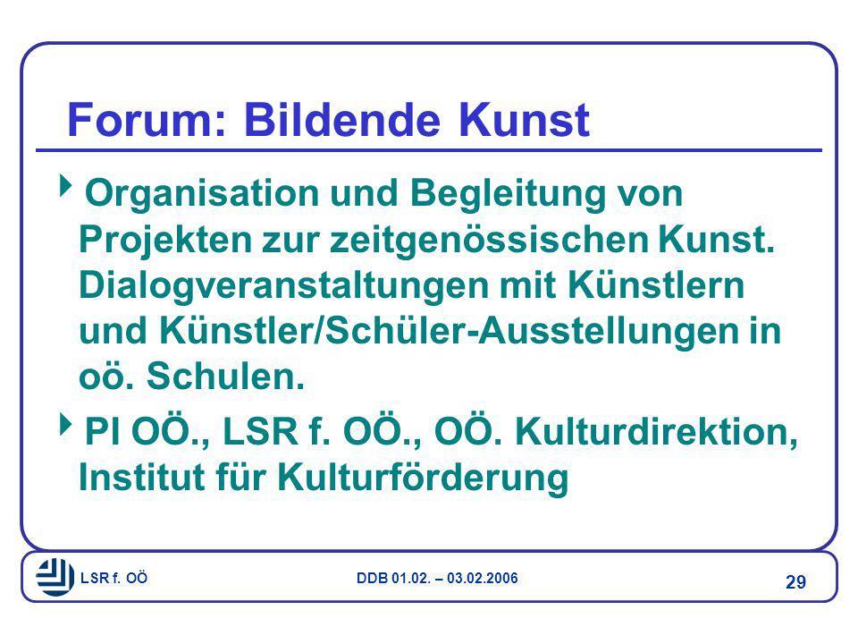 LSR f. OÖ DDB 01.02. – 03.02.2006 29 Forum: Bildende Kunst  Organisation und Begleitung von Projekten zur zeitgenössischen Kunst. Dialogveranstaltung