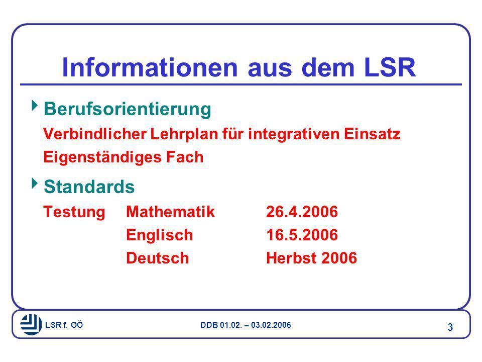 LSR f. OÖ DDB 01.02. – 03.02.2006 3 Informationen aus dem LSR  Berufsorientierung Verbindlicher Lehrplan für integrativen Einsatz Eigenständiges Fach