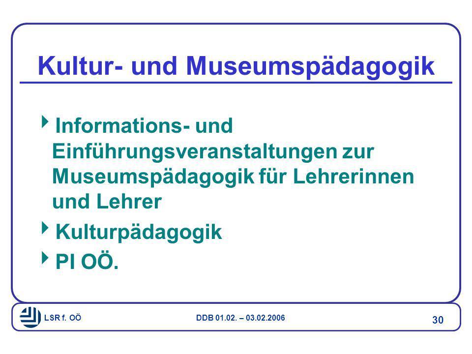 LSR f. OÖ DDB 01.02. – 03.02.2006 30 Kultur- und Museumspädagogik  Informations- und Einführungsveranstaltungen zur Museumspädagogik für Lehrerinnen