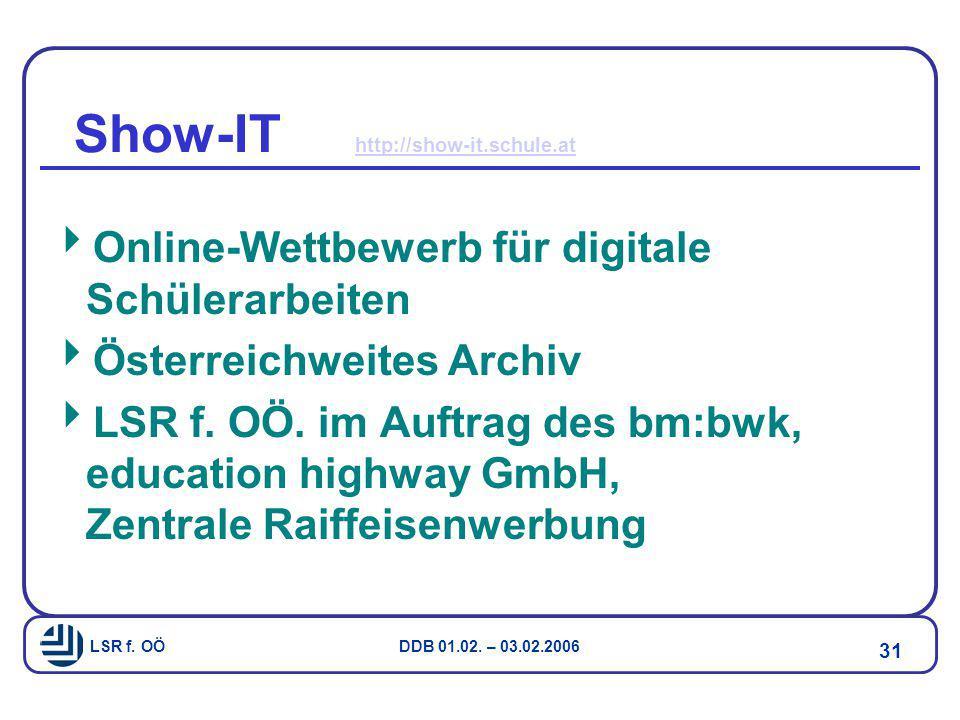 LSR f. OÖ DDB 01.02. – 03.02.2006 31 Show-IT http://show-it.schule.at http://show-it.schule.at  Online-Wettbewerb für digitale Schülerarbeiten  Öste