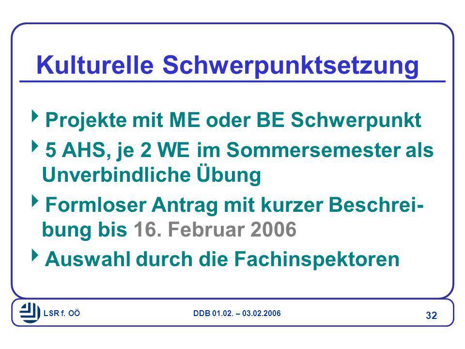 LSR f. OÖ DDB 01.02. – 03.02.2006 32 Kulturelle Schwerpunktsetzung  Projekte mit ME oder BE Schwerpunkt  5 AHS, je 2 WE im Sommersemester als Unverb