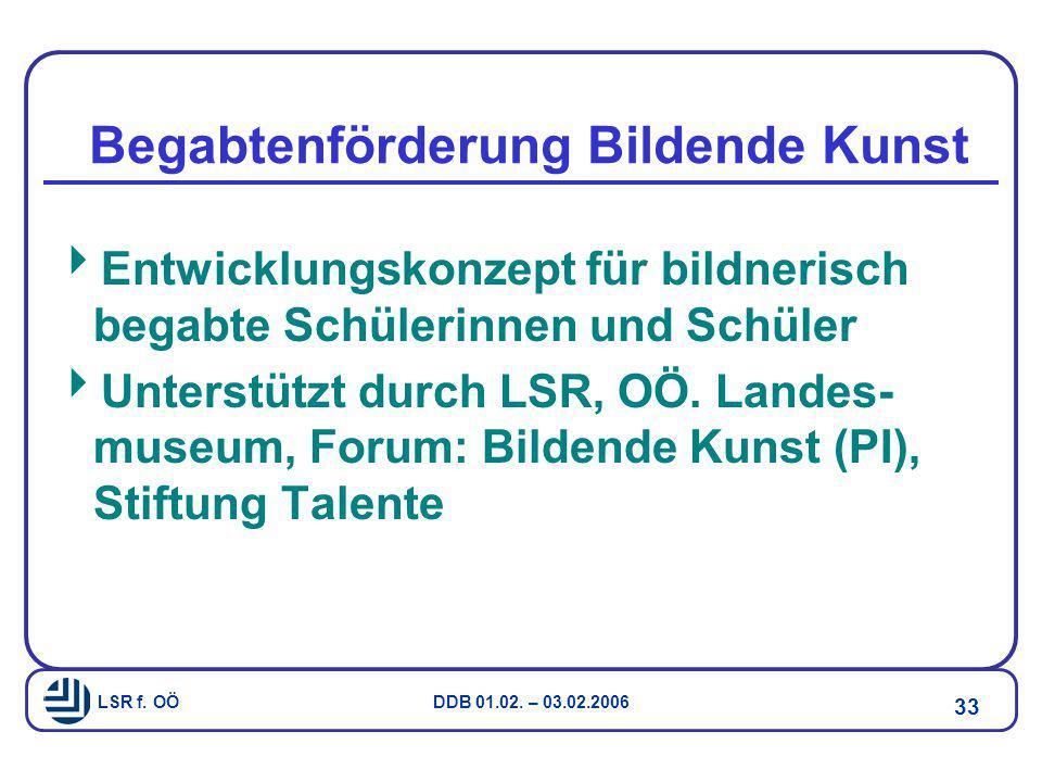 LSR f. OÖ DDB 01.02. – 03.02.2006 33 Begabtenförderung Bildende Kunst  Entwicklungskonzept für bildnerisch begabte Schülerinnen und Schüler  Unterst