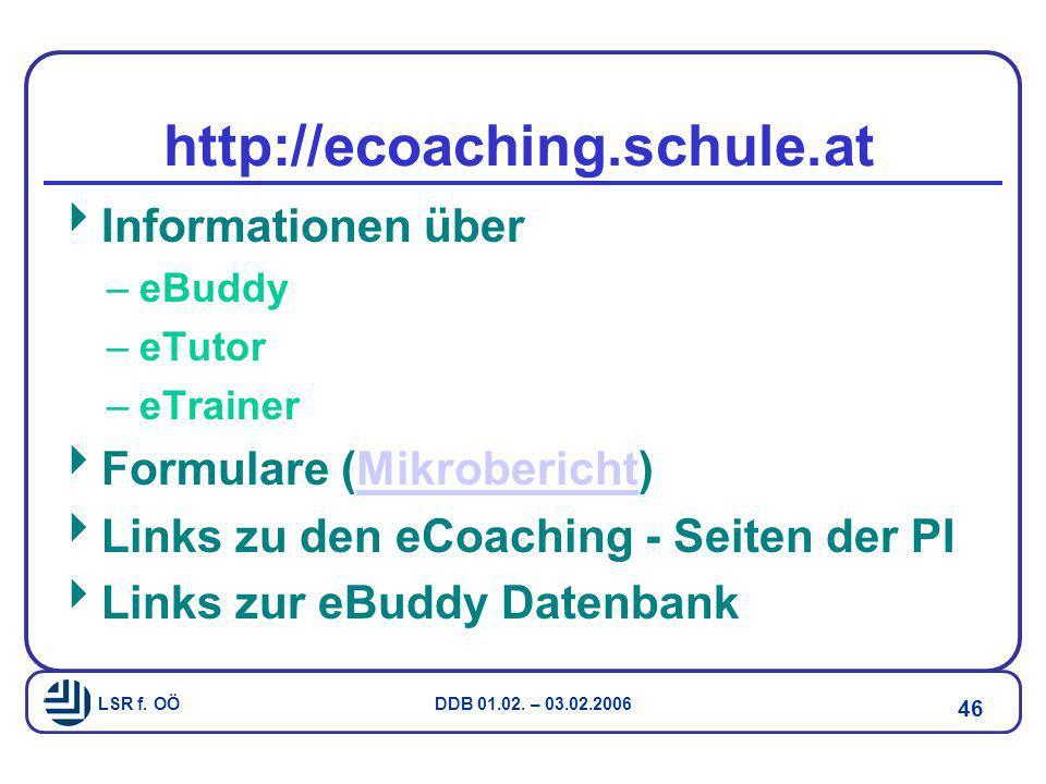 LSR f. OÖ DDB 01.02. – 03.02.2006 46 http://ecoaching.schule.at  Informationen über –eBuddy –eTutor –eTrainer  Formulare (Mikrobericht)Mikrobericht