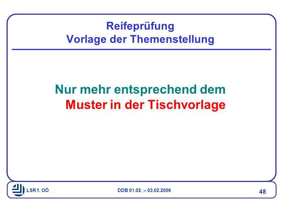 LSR f. OÖ DDB 01.02. – 03.02.2006 48 Reifeprüfung Vorlage der Themenstellung Nur mehr entsprechend dem Muster in der Tischvorlage