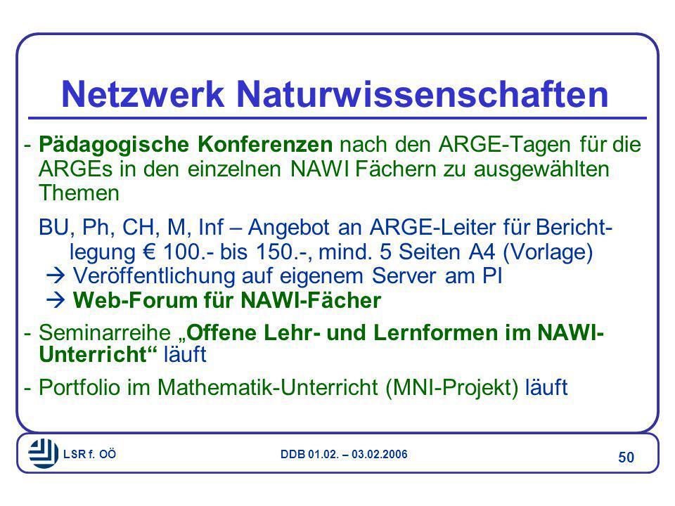 LSR f. OÖ DDB 01.02. – 03.02.2006 50 Netzwerk Naturwissenschaften -Pädagogische Konferenzen nach den ARGE-Tagen für die ARGEs in den einzelnen NAWI Fä