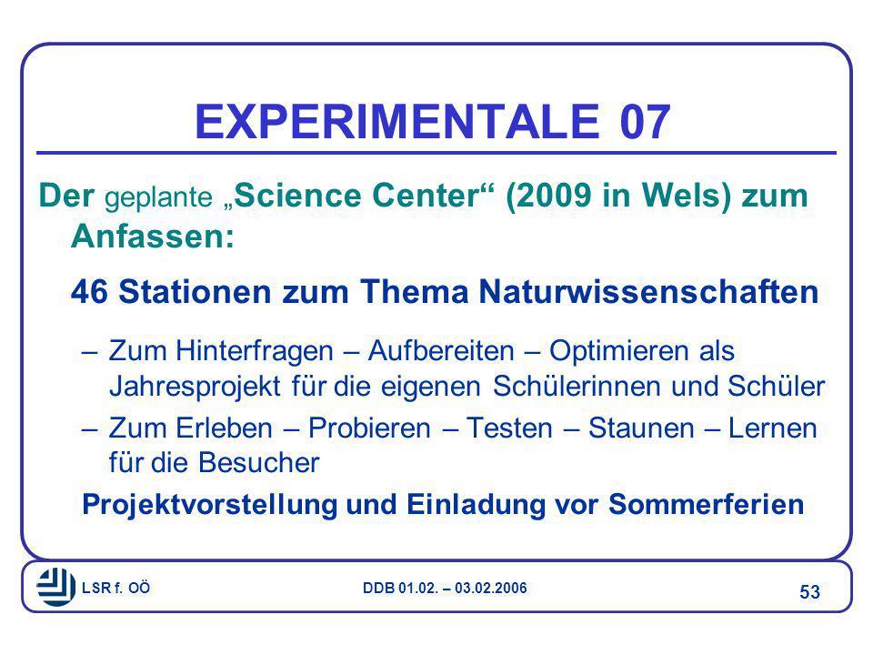 """LSR f. OÖ DDB 01.02. – 03.02.2006 53 EXPERIMENTALE 07 Der geplante """" Science Center"""" (2009 in Wels) zum Anfassen: 46 Stationen zum Thema Naturwissensc"""