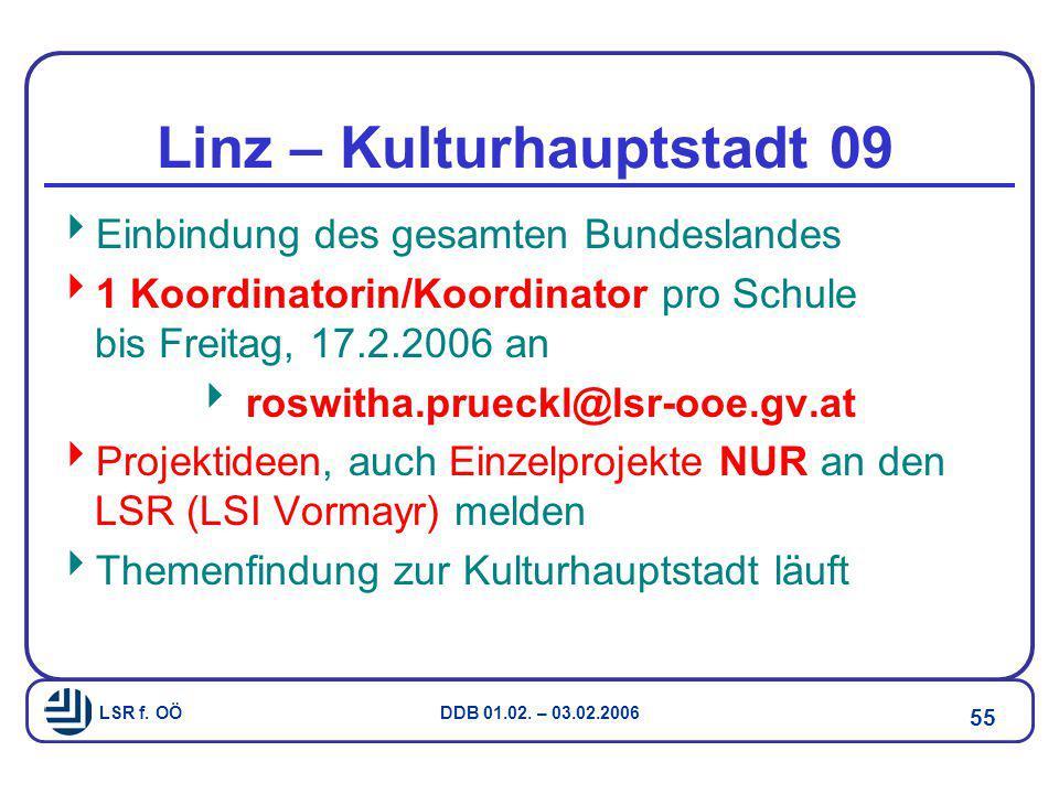 LSR f. OÖ DDB 01.02. – 03.02.2006 55 Linz – Kulturhauptstadt 09  Einbindung des gesamten Bundeslandes  1 Koordinatorin/Koordinator pro Schule bis Fr