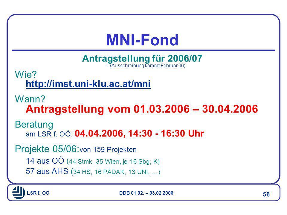 LSR f. OÖ DDB 01.02. – 03.02.2006 56 MNI-Fond Antragstellung für 2006/07 (Ausschreibung kommt Februar 06) Wie? http://imst.uni-klu.ac.at/mni Wann? Ant