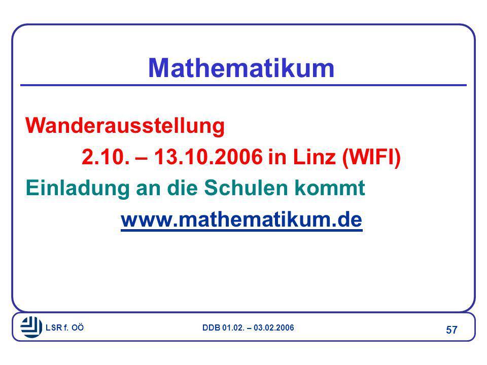 LSR f. OÖ DDB 01.02. – 03.02.2006 57 Mathematikum Wanderausstellung 2.10. – 13.10.2006 in Linz (WIFI) Einladung an die Schulen kommt www.mathematikum.