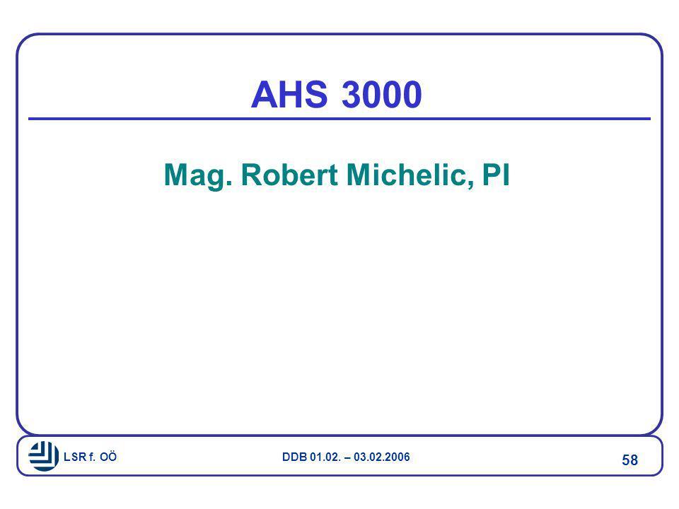 LSR f. OÖ DDB 01.02. – 03.02.2006 58 AHS 3000 Mag. Robert Michelic, PI