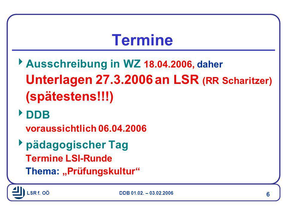 LSR f. OÖ DDB 01.02. – 03.02.2006 6 Termine  Ausschreibung in WZ 18.04.2006, daher Unterlagen 27.3.2006 an LSR (RR Scharitzer) (spätestens!!!)  DDB