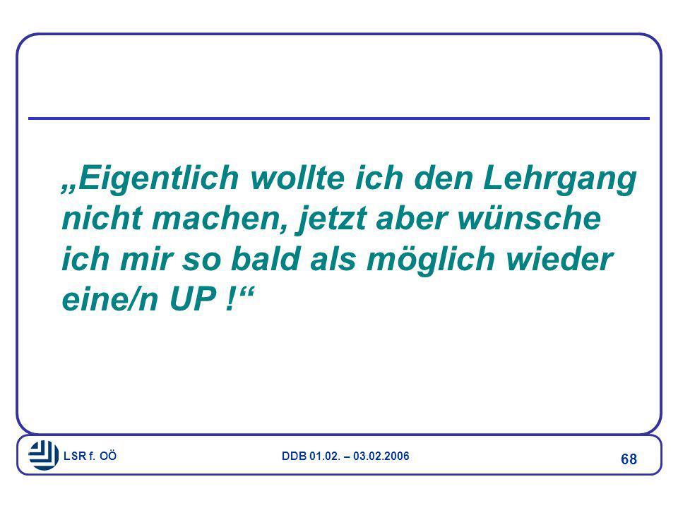 """LSR f. OÖ DDB 01.02. – 03.02.2006 68 """"Eigentlich wollte ich den Lehrgang nicht machen, jetzt aber wünsche ich mir so bald als möglich wieder eine/n UP"""