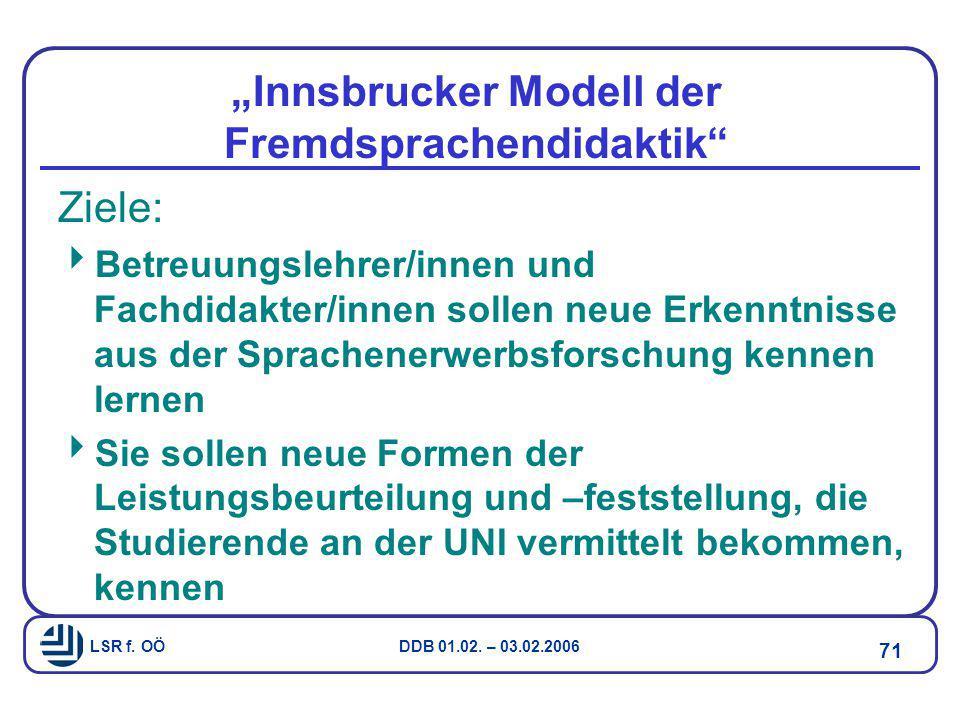 """LSR f. OÖ DDB 01.02. – 03.02.2006 71 """"Innsbrucker Modell der Fremdsprachendidaktik"""" Ziele:  Betreuungslehrer/innen und Fachdidakter/innen sollen neue"""