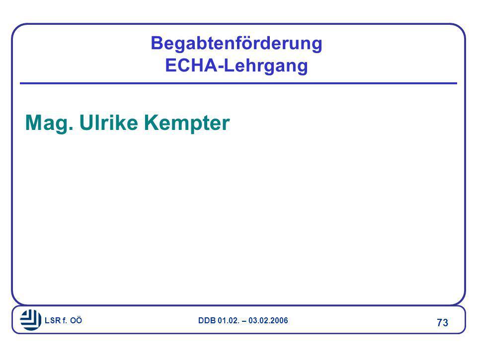 LSR f. OÖ DDB 01.02. – 03.02.2006 73 Begabtenförderung ECHA-Lehrgang Mag. Ulrike Kempter