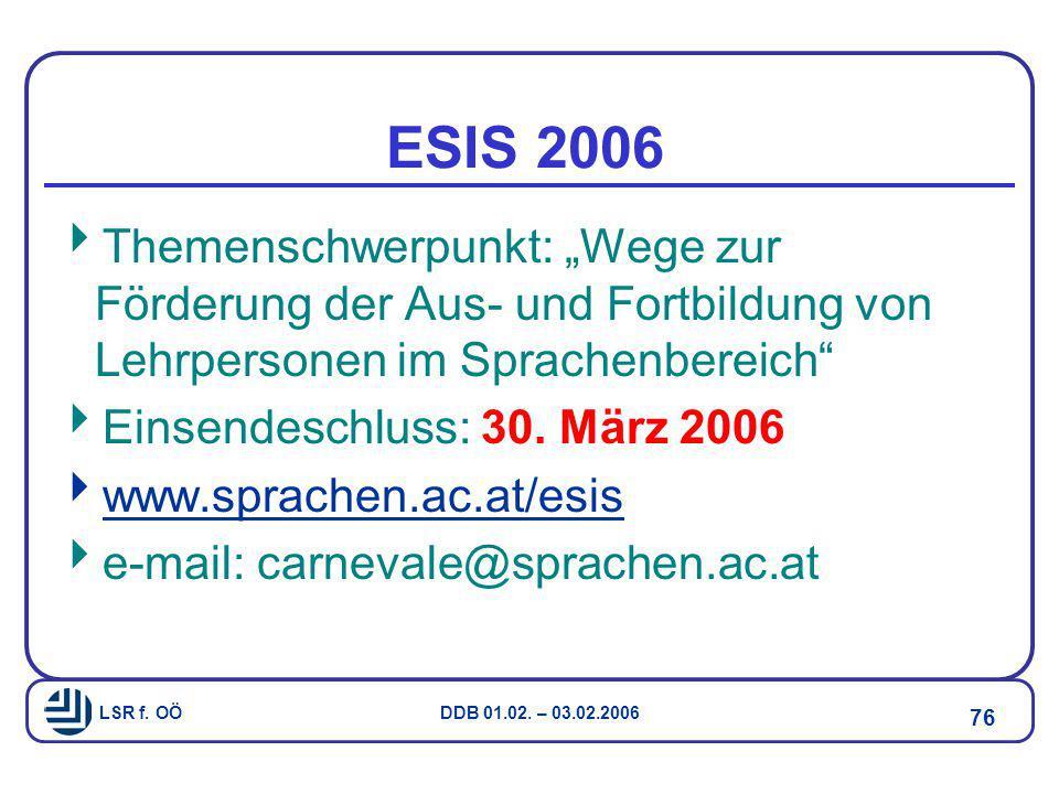 """LSR f. OÖ DDB 01.02. – 03.02.2006 76 ESIS 2006  Themenschwerpunkt: """"Wege zur Förderung der Aus- und Fortbildung von Lehrpersonen im Sprachenbereich"""""""