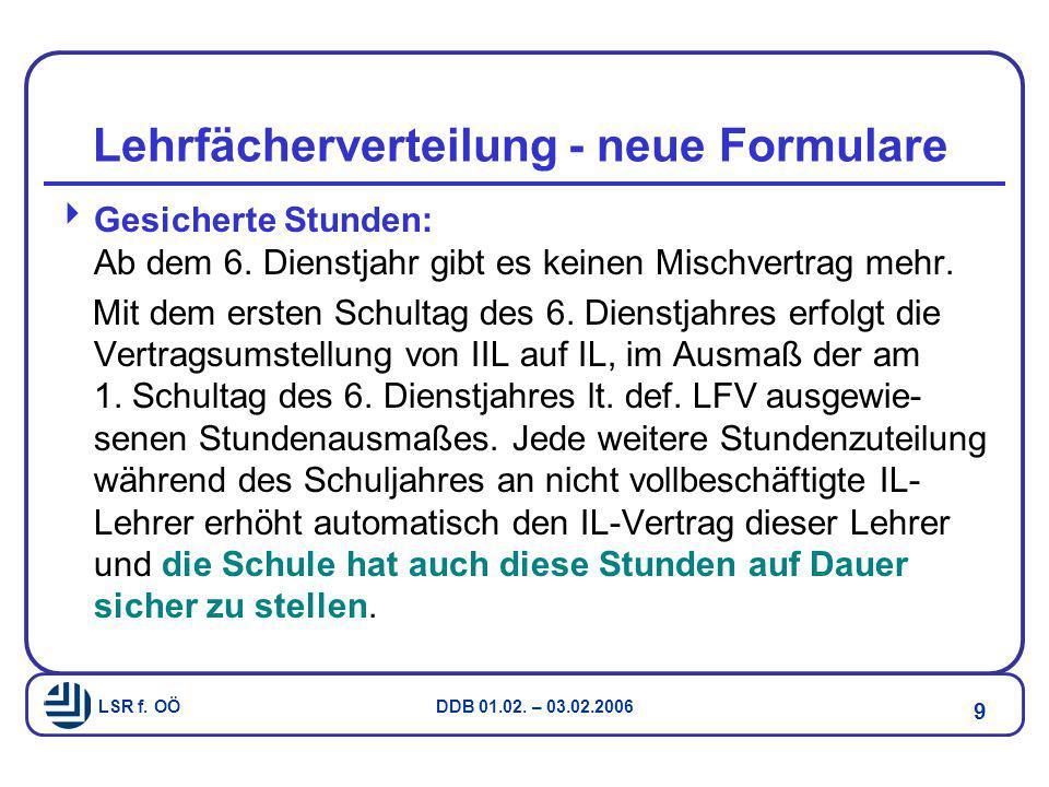 LSR f. OÖ DDB 01.02. – 03.02.2006 9 Lehrfächerverteilung - neue Formulare  Gesicherte Stunden: Ab dem 6. Dienstjahr gibt es keinen Mischvertrag mehr.