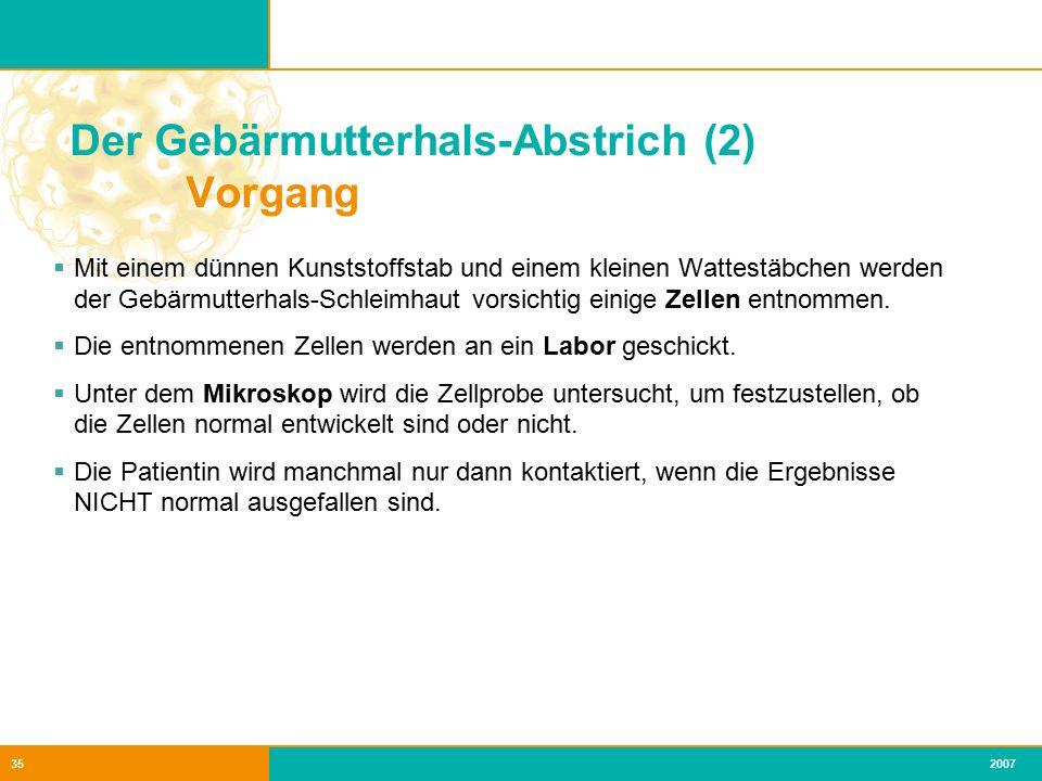 2007 36 Der Gebärmutterhals-Abstrich (3) Normale / anormale Werte  Testergebnis: meistens normale Werte  Die meisten Anomalien normalisieren sich von selbst (Bei Entzündungen, Infektionen, bestimmten Medikamente).