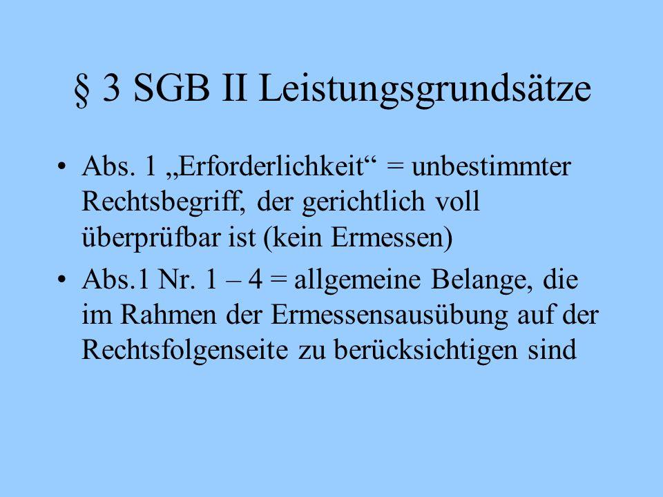 """§ 3 SGB II Leistungsgrundsätze Abs. 1 """"Erforderlichkeit"""" = unbestimmter Rechtsbegriff, der gerichtlich voll überprüfbar ist (kein Ermessen) Abs.1 Nr."""