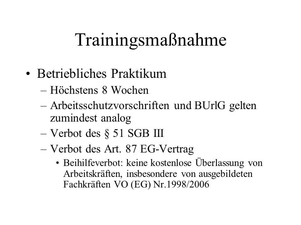 Trainingsmaßnahme Betriebliches Praktikum –Höchstens 8 Wochen –Arbeitsschutzvorschriften und BUrlG gelten zumindest analog –Verbot des § 51 SGB III –V