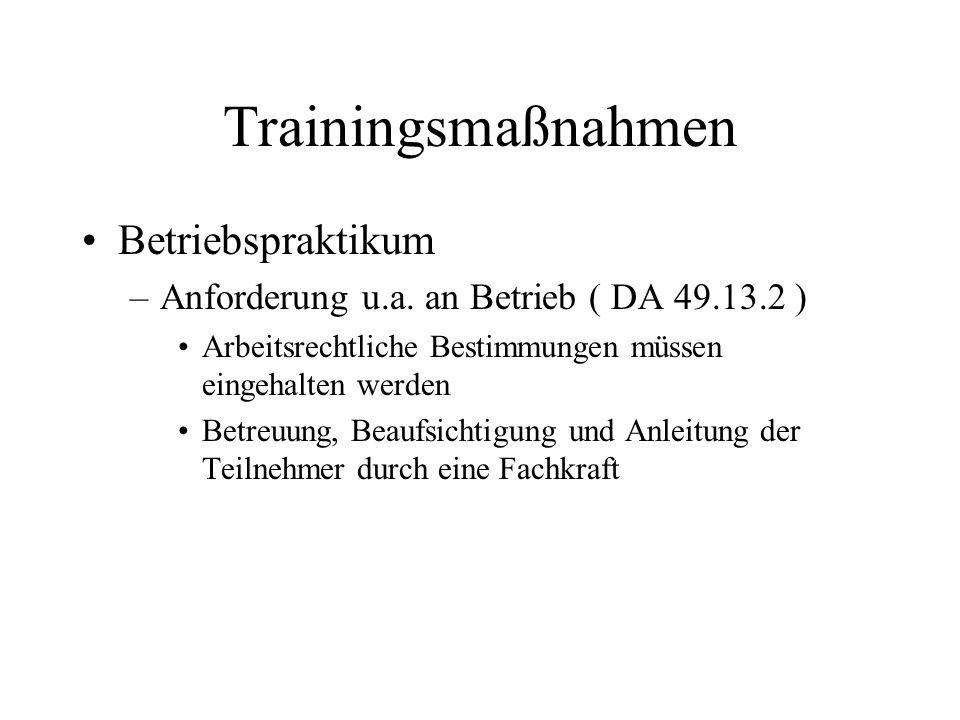 Trainingsmaßnahmen Betriebspraktikum –Anforderung u.a. an Betrieb ( DA 49.13.2 ) Arbeitsrechtliche Bestimmungen müssen eingehalten werden Betreuung, B