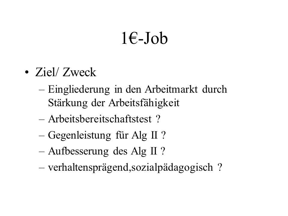 1€-Job Ziel/ Zweck –Eingliederung in den Arbeitmarkt durch Stärkung der Arbeitsfähigkeit –Arbeitsbereitschaftstest ? –Gegenleistung für Alg II ? –Aufb