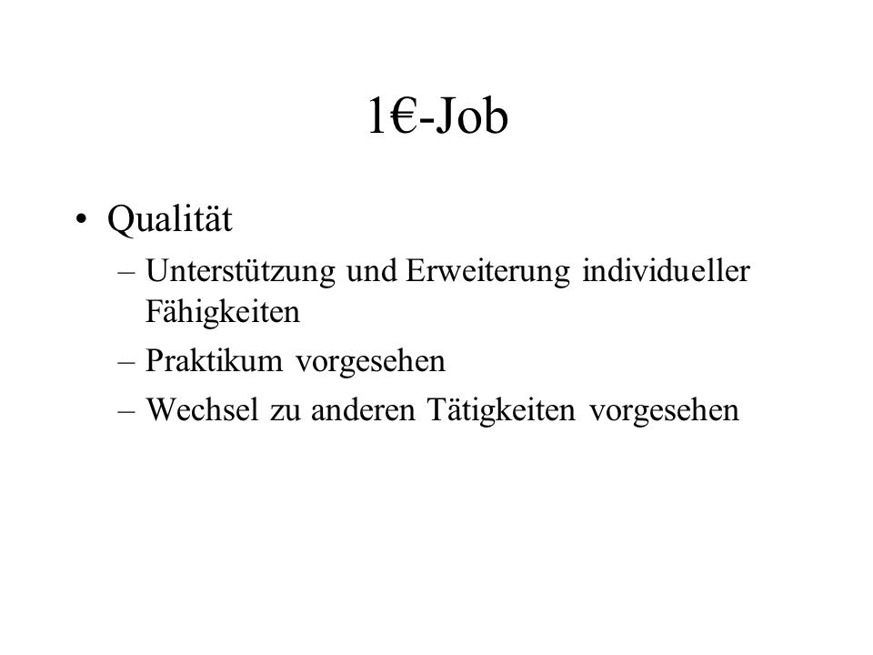 1€-Job Qualität –Unterstützung und Erweiterung individueller Fähigkeiten –Praktikum vorgesehen –Wechsel zu anderen Tätigkeiten vorgesehen