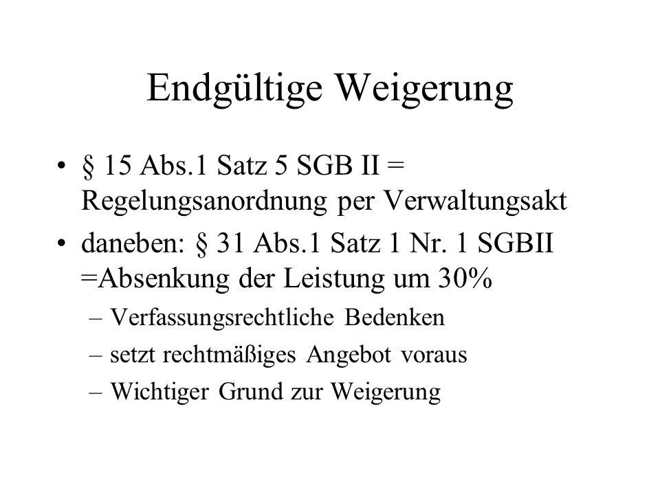 Endgültige Weigerung § 15 Abs.1 Satz 5 SGB II = Regelungsanordnung per Verwaltungsakt daneben: § 31 Abs.1 Satz 1 Nr. 1 SGBII =Absenkung der Leistung u