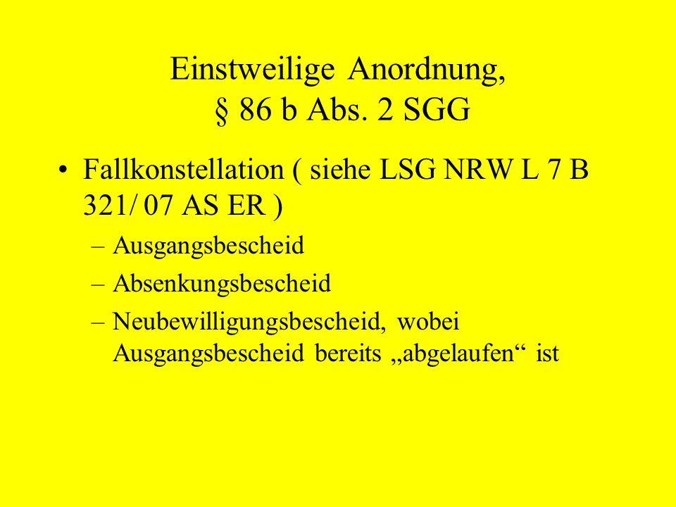 Einstweilige Anordnung, § 86 b Abs. 2 SGG Fallkonstellation ( siehe LSG NRW L 7 B 321/ 07 AS ER ) –Ausgangsbescheid –Absenkungsbescheid –Neubewilligun