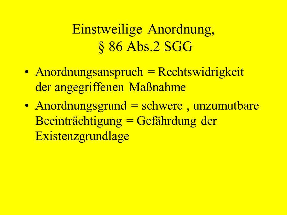 Einstweilige Anordnung, § 86 Abs.2 SGG Anordnungsanspruch = Rechtswidrigkeit der angegriffenen Maßnahme Anordnungsgrund = schwere, unzumutbare Beeintr