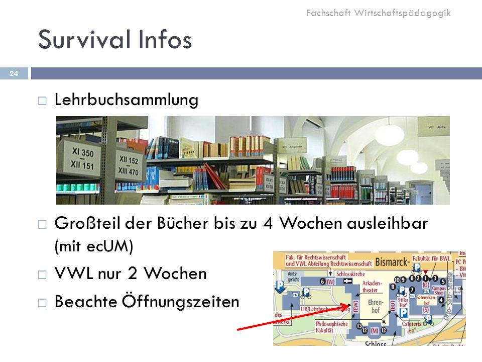 Survival Infos 24  Lehrbuchsammlung  Großteil der Bücher bis zu 4 Wochen ausleihbar (mit ecUM)  VWL nur 2 Wochen  Beachte Öffnungszeiten Fachschaft Wirtschaftspädagogik