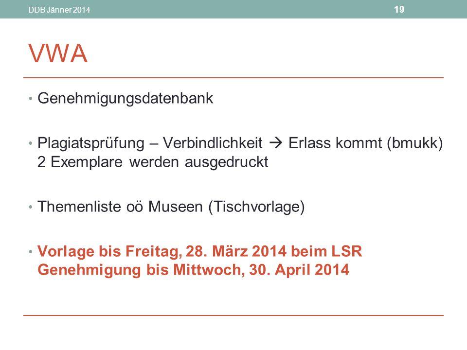 DDB Jänner 2014 19 VWA Genehmigungsdatenbank Plagiatsprüfung – Verbindlichkeit  Erlass kommt (bmukk) 2 Exemplare werden ausgedruckt Themenliste oö Museen (Tischvorlage) Vorlage bis Freitag, 28.