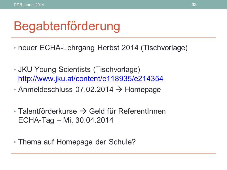 DDB Jänner 2014 43 Begabtenförderung neuer ECHA-Lehrgang Herbst 2014 (Tischvorlage) JKU Young Scientists (Tischvorlage) http://www.jku.at/content/e118935/e214354 http://www.jku.at/content/e118935/e214354 Anmeldeschluss 07.02.2014  Homepage Talentförderkurse  Geld für ReferentInnen ECHA-Tag – Mi, 30.04.2014 Thema auf Homepage der Schule?
