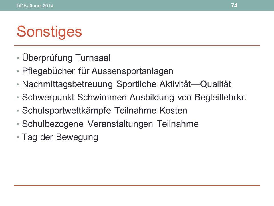 DDB Jänner 2014 74 Sonstiges Überprüfung Turnsaal Pflegebücher für Aussensportanlagen Nachmittagsbetreuung Sportliche Aktivität—Qualität Schwerpunkt Schwimmen Ausbildung von Begleitlehrkr.