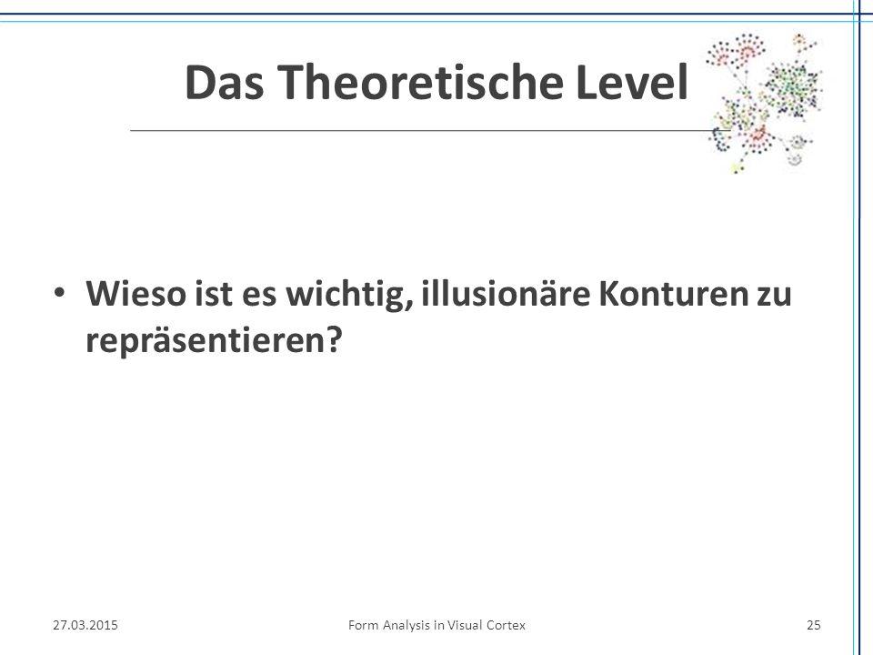 Das Theoretische Level Wieso ist es wichtig, illusionäre Konturen zu repräsentieren? 27.03.2015Form Analysis in Visual Cortex25
