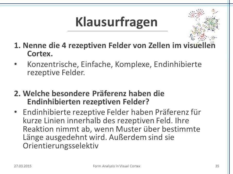 Klausurfragen 1. Nenne die 4 rezeptiven Felder von Zellen im visuellen Cortex. Konzentrische, Einfache, Komplexe, Endinhibierte rezeptive Felder. 2. W