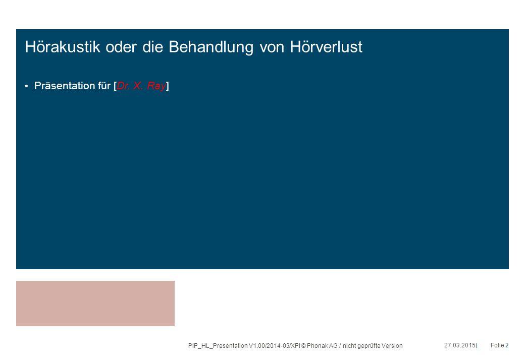 Hörakustik oder die Behandlung von Hörverlust Präsentation für [Dr. X. Ray] 27.03.2015Folie 2 PIP_HL_Presentation V1.00/2014-03/XPl © Phonak AG / nich