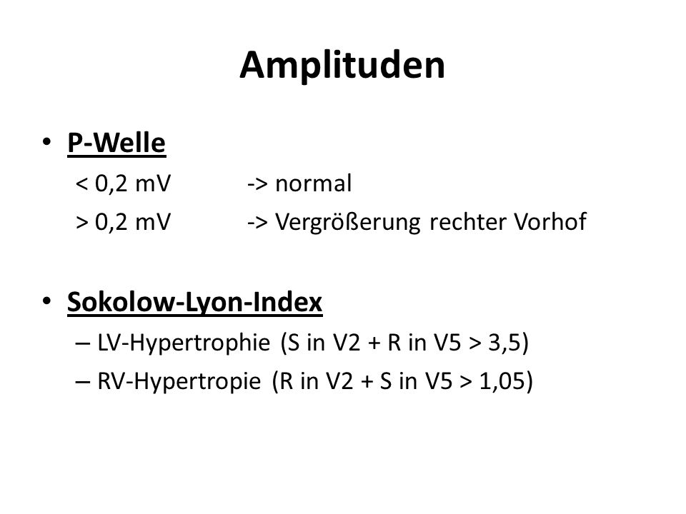 Amplituden P-Welle normal > 0,2 mV-> Vergrößerung rechter Vorhof Sokolow-Lyon-Index – LV-Hypertrophie (S in V2 + R in V5 > 3,5) – RV-Hypertropie (R in