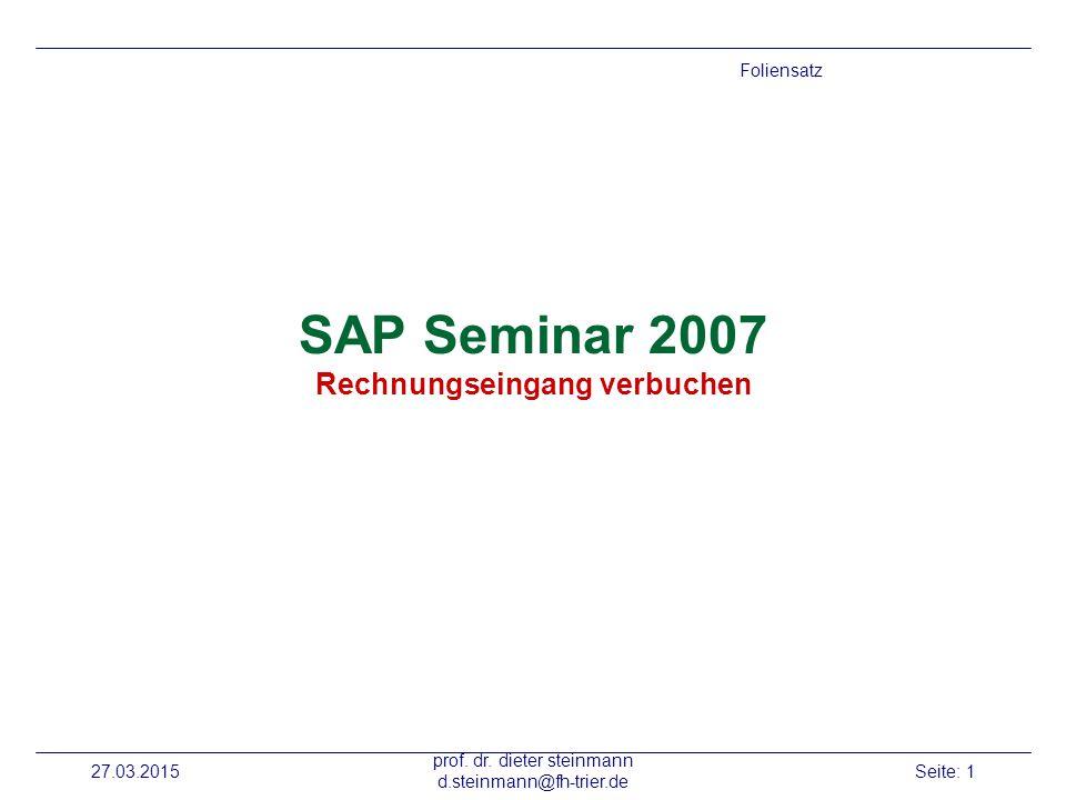 27.03.2015 prof. dr. dieter steinmann d.steinmann@fh-trier.de Seite: 1 SAP Seminar 2007 Rechnungseingang verbuchen Foliensatz