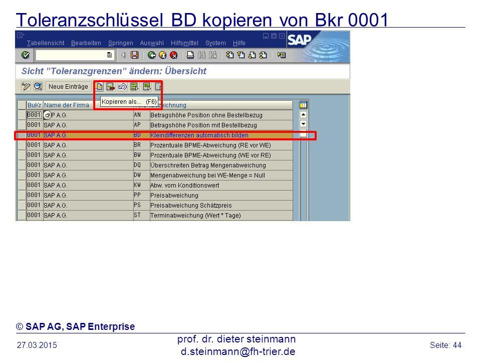 Toleranzschlüssel BD kopieren von Bkr 0001 27.03.2015 prof. dr. dieter steinmann d.steinmann@fh-trier.de Seite: 44 © SAP AG, SAP Enterprise
