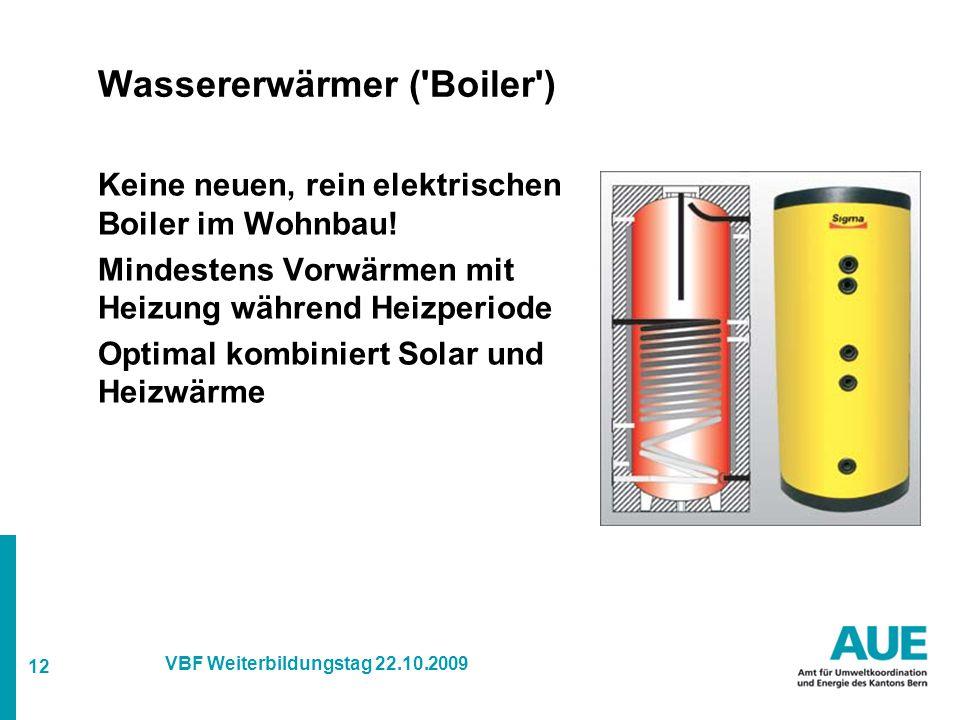 12 VBF Weiterbildungstag 22.10.2009 Wassererwärmer ( Boiler ) Keine neuen, rein elektrischen Boiler im Wohnbau.
