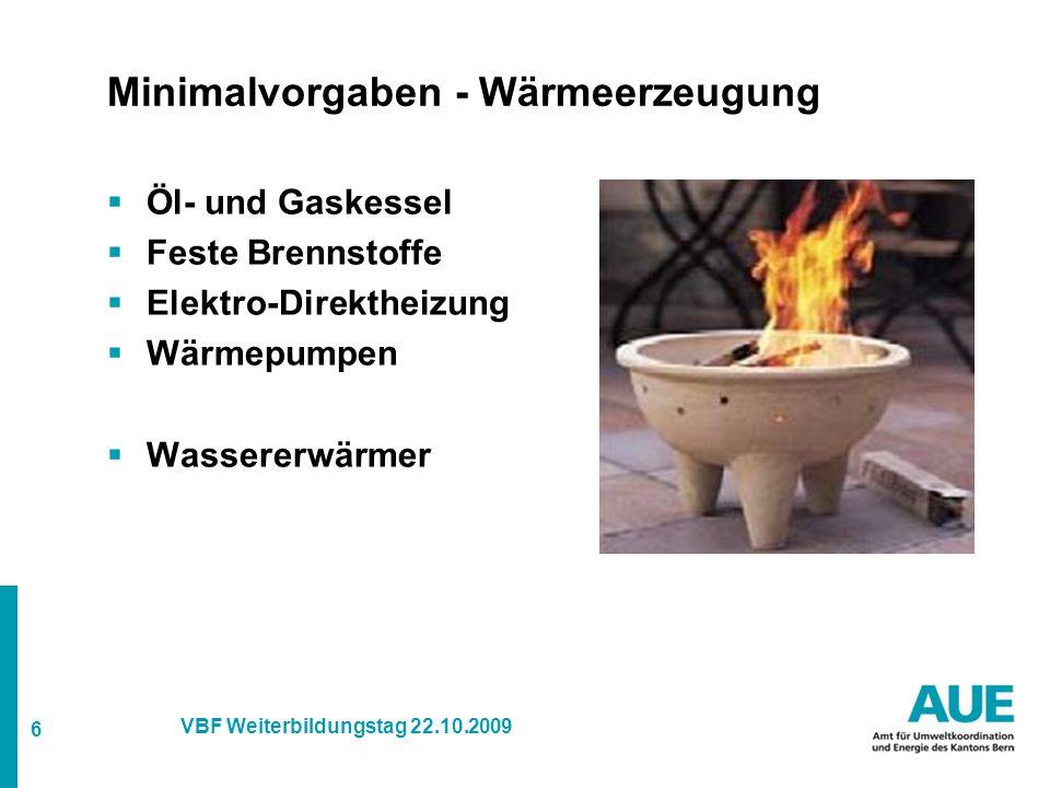 6 VBF Weiterbildungstag 22.10.2009 Minimalvorgaben - Wärmeerzeugung  Öl- und Gaskessel  Feste Brennstoffe  Elektro-Direktheizung  Wärmepumpen  Wassererwärmer